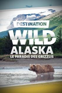 DESTINATION WILD : ALASKA : LE PARADIS DES GRIZZLIS